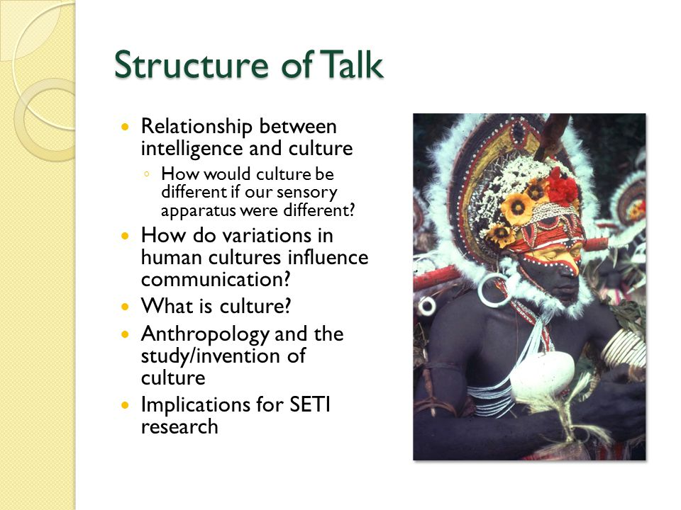 Structure of Talk Relationship between intelligence and culture ◦ How would culture be different if our sensory apparatus were different.