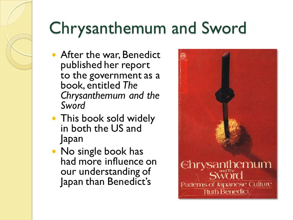 Chrysanthemum and Sword After the war, Benedict published her report to the government as a book, entitled The Chrysanthemum and the Sword This book sold widely in both the US and Japan No single book has had more influence on our understanding of Japan than Benedict's