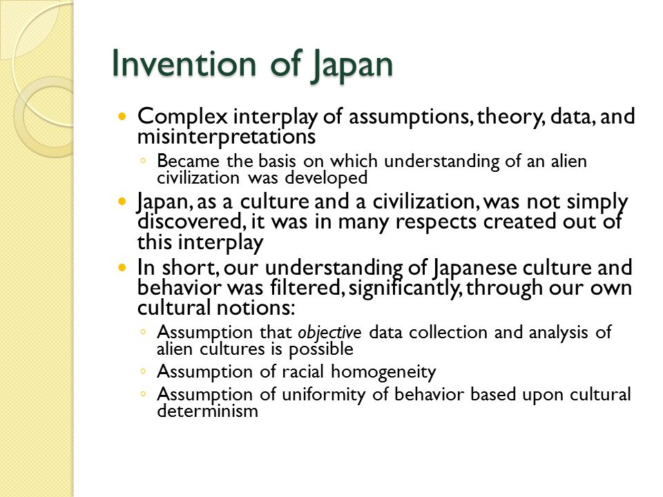 Invention of Japan Complex interplay of assumptions, theory, data, and misinterpretations ◦ Became the basis on which understanding of an alien civilization was developed Japan, as a culture and a civilization, was not simply discovered, it was in many respects created out of this interplay In short, our understanding of Japanese culture and behavior was filtered, significantly, through our own cultural notions: ◦ Assumption that objective data collection and analysis of alien cultures is possible ◦ Assumption of racial homogeneity ◦ Assumption of uniformity of behavior based upon cultural determinism