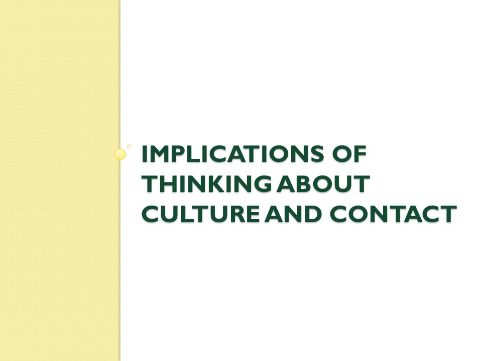 IMPLICATIONS OF THINKING ABOUT CULTURE AND CONTACT