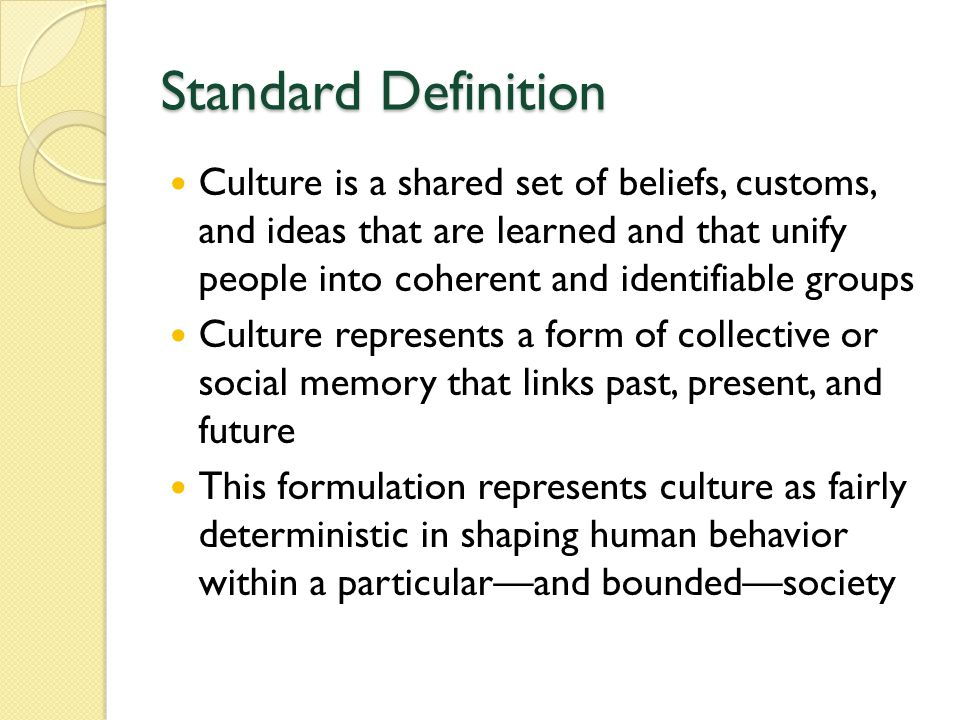 Standard Definition Culture is a shared set of beliefs, customs, and ideas that are learned and that unify people into coherent and identifiable groups Culture represents a form of collective or social memory that links past, present, and future This formulation represents culture as fairly deterministic in shaping human behavior within a particular—and bounded—society