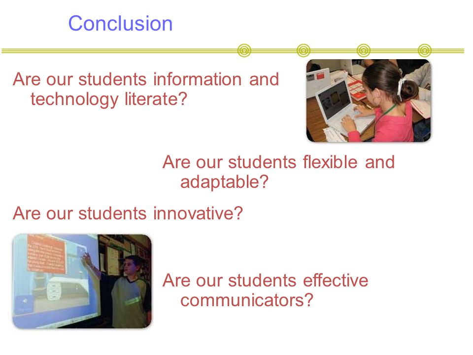 Conclusion Are our students information and technology literate? Are our students flexible and adaptable? Are our students innovative? Are our student