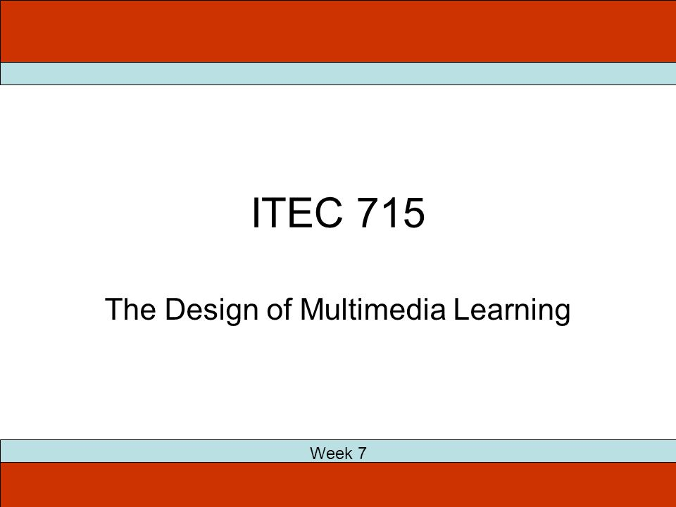 ITEC 715 The Design of Multimedia Learning Week 7