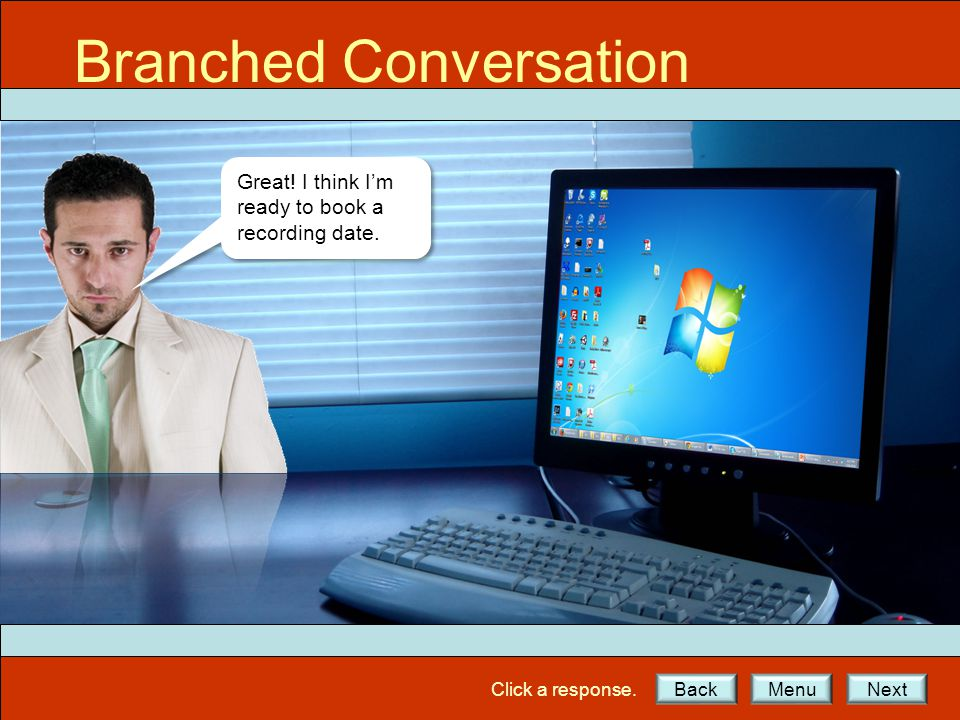 Click a response.BackNextMenu Great! I think I'm ready to book a recording date. Branched Conversation