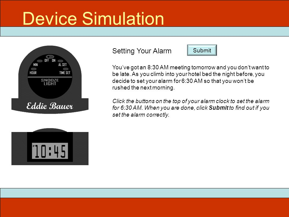 Device Simulation Setting Your Alarm You've got an 8:30 AM meeting tomorrow and you don't want to be late. As you climb into your hotel bed the night