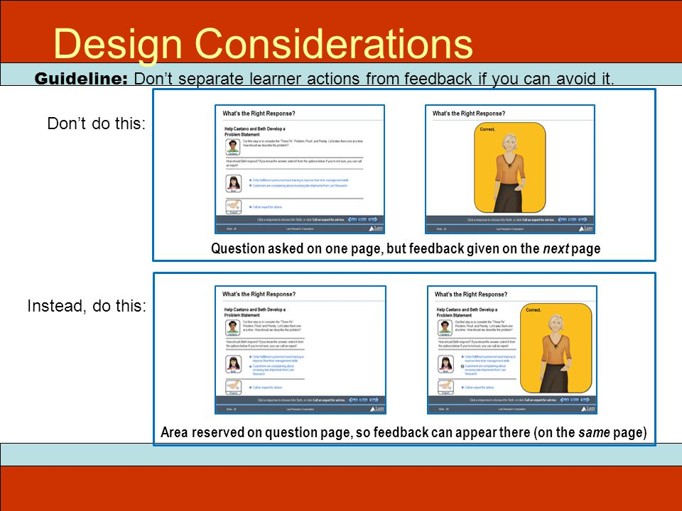 Design Considerations Guideline: Don't separate learner actions from feedback if you can avoid it. Don't do this: Instead, do this: Question asked on