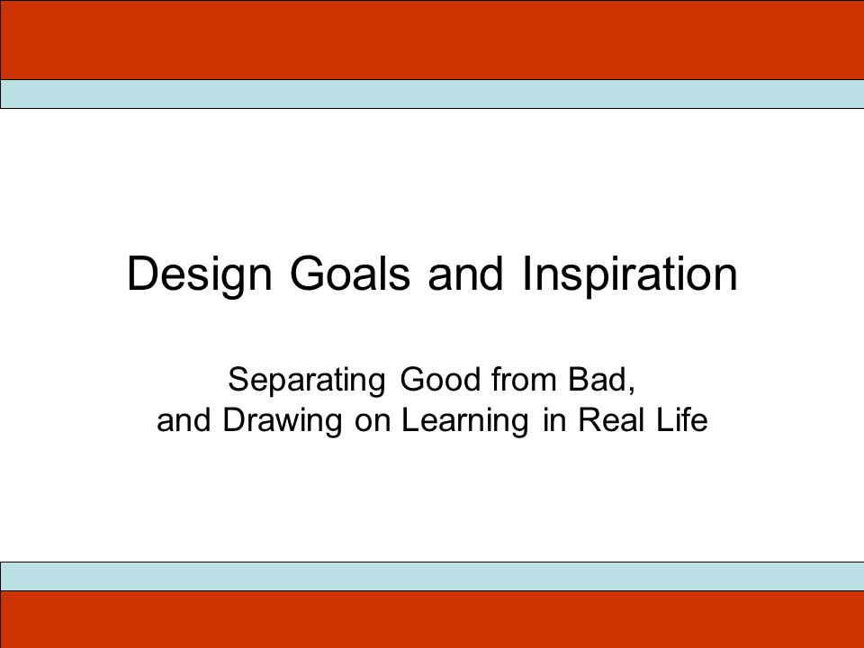 Design Goals and Inspiration Separating Good from Bad, and Drawing on Learning in Real Life