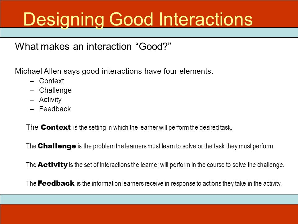 What makes an interaction Good Michael Allen says good interactions have four elements: –Context –Challenge –Activity –Feedback The Context is the setting in which the learner will perform the desired task.