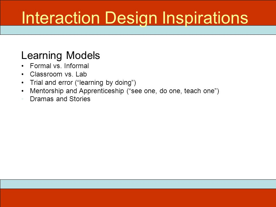 """Interaction Design Inspirations Learning Models Formal vs. Informal Classroom vs. Lab Trial and error (""""learning by doing"""") Mentorship and Apprentices"""