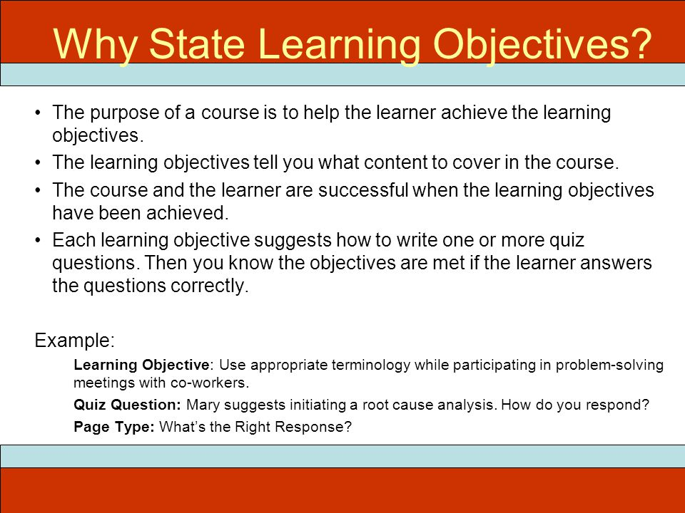 ITEC 715 Why State Learning Objectives? The purpose of a course is to help the learner achieve the learning objectives. The learning objectives tell y