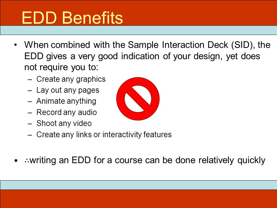 ITEC 715 EDD Benefits When combined with the Sample Interaction Deck (SID), the EDD gives a very good indication of your design, yet does not require