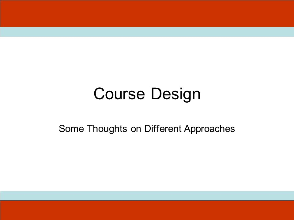 Course Design Some Thoughts on Different Approaches