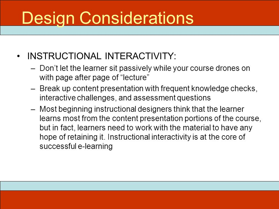 INSTRUCTIONAL INTERACTIVITY: –Don't let the learner sit passively while your course drones on with page after page of lecture –Break up content presentation with frequent knowledge checks, interactive challenges, and assessment questions –Most beginning instructional designers think that the learner learns most from the content presentation portions of the course, but in fact, learners need to work with the material to have any hope of retaining it.