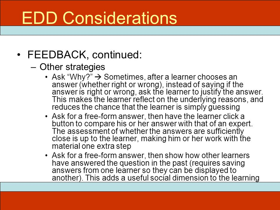 """FEEDBACK, continued: –Other strategies Ask """"Why?""""  Sometimes, after a learner chooses an answer (whether right or wrong), instead of saying if the an"""