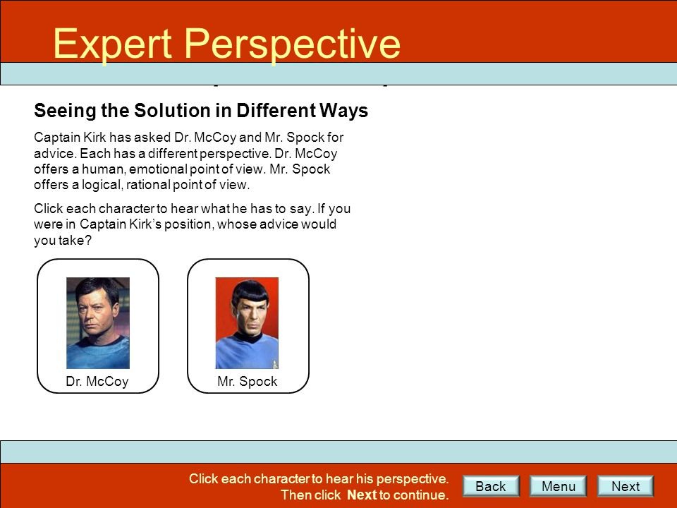 Expert Perspective Seeing the Solution in Different Ways Dr. McCoy Mr. Spock Captain Kirk has asked Dr. McCoy and Mr. Spock for advice. Each has a dif