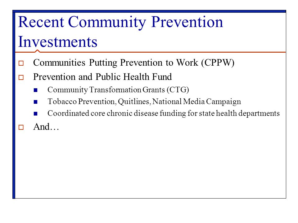Recent Community Prevention Investments  Communities Putting Prevention to Work (CPPW)  Prevention and Public Health Fund Community Transformation Grants (CTG) Tobacco Prevention, Quitlines, National Media Campaign Coordinated core chronic disease funding for state health departments  And…