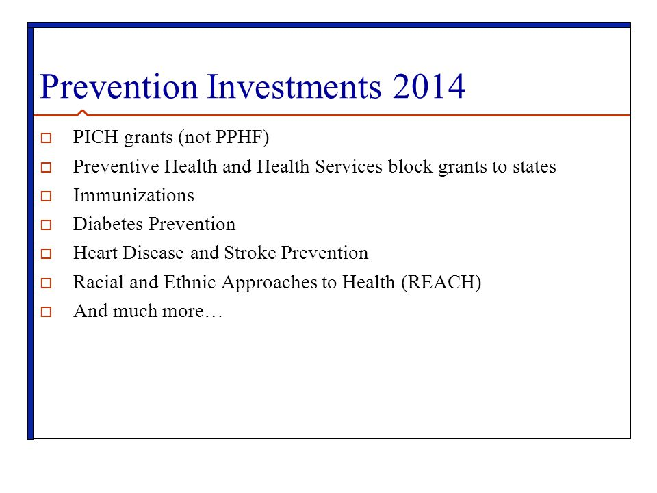 Prevention Investments 2014  PICH grants (not PPHF)  Preventive Health and Health Services block grants to states  Immunizations  Diabetes Prevention  Heart Disease and Stroke Prevention  Racial and Ethnic Approaches to Health (REACH)  And much more…