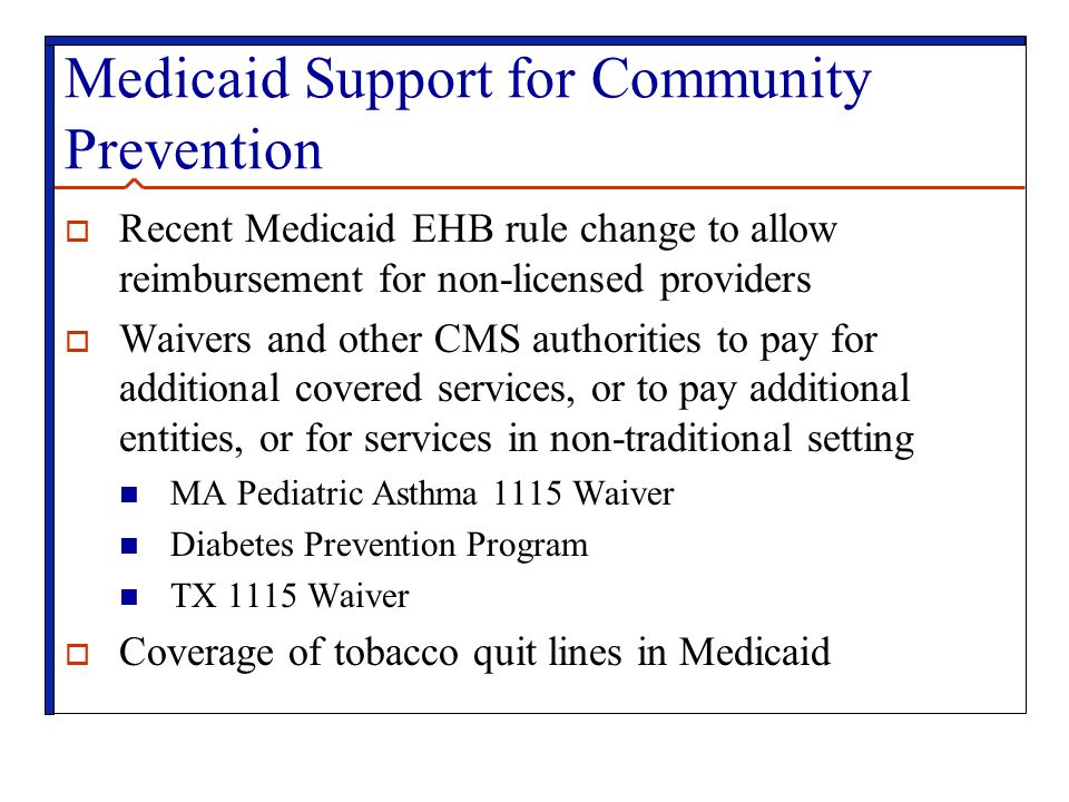 Medicaid Support for Community Prevention  Recent Medicaid EHB rule change to allow reimbursement for non-licensed providers  Waivers and other CMS authorities to pay for additional covered services, or to pay additional entities, or for services in non-traditional setting MA Pediatric Asthma 1115 Waiver Diabetes Prevention Program TX 1115 Waiver  Coverage of tobacco quit lines in Medicaid