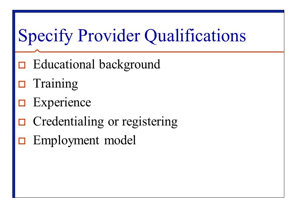 Specify Provider Qualifications  Educational background  Training  Experience  Credentialing or registering  Employment model