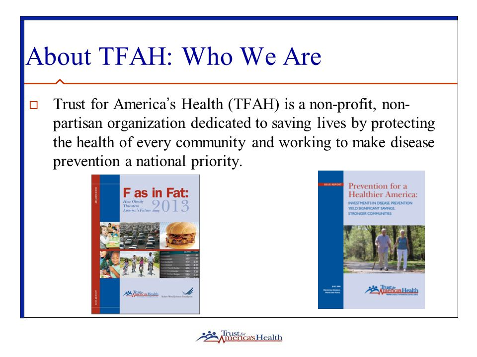 About TFAH: Who We Are  Trust for America's Health (TFAH) is a non-profit, non- partisan organization dedicated to saving lives by protecting the health of every community and working to make disease prevention a national priority.