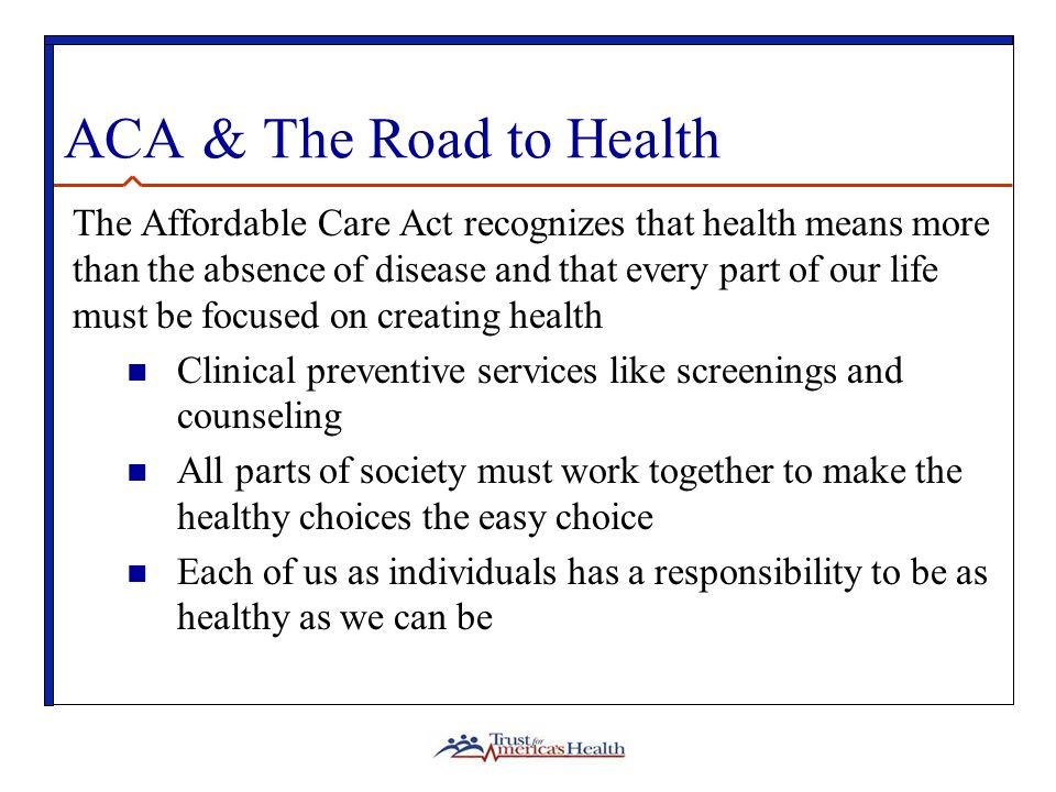 ACA & The Road to Health The Affordable Care Act recognizes that health means more than the absence of disease and that every part of our life must be focused on creating health Clinical preventive services like screenings and counseling All parts of society must work together to make the healthy choices the easy choice Each of us as individuals has a responsibility to be as healthy as we can be