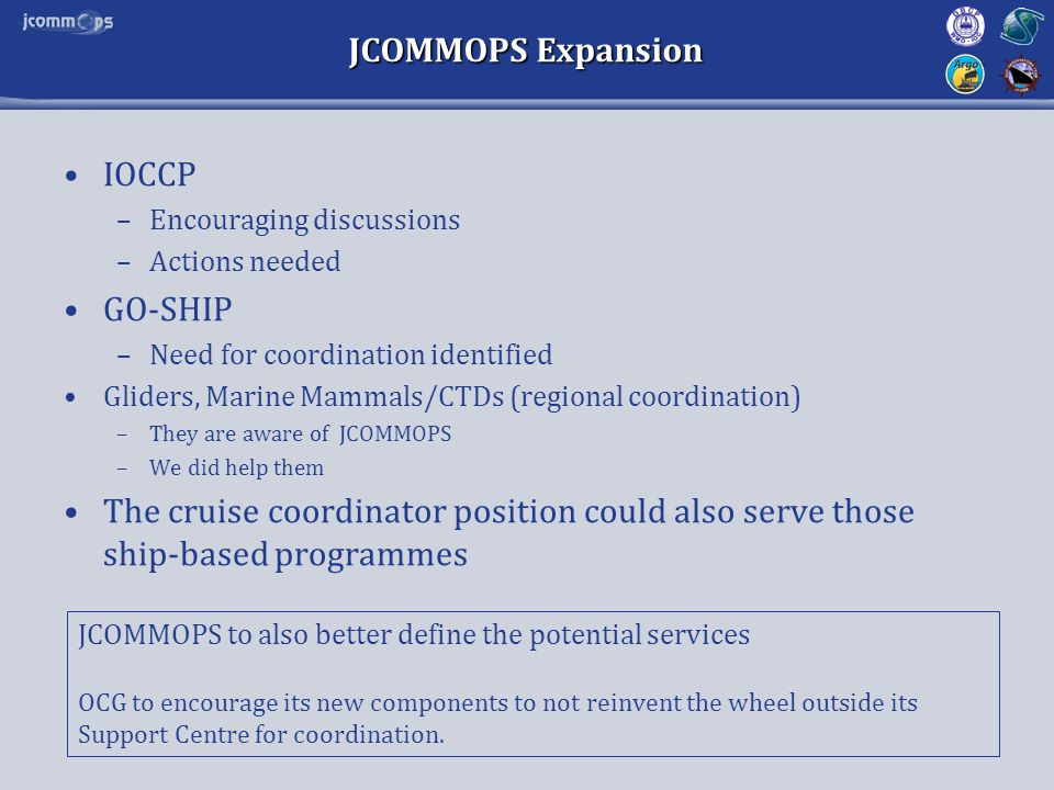 JCOMMOPS Expansion IOCCP –Encouraging discussions –Actions needed GO-SHIP –Need for coordination identified Gliders, Marine Mammals/CTDs (regional coo