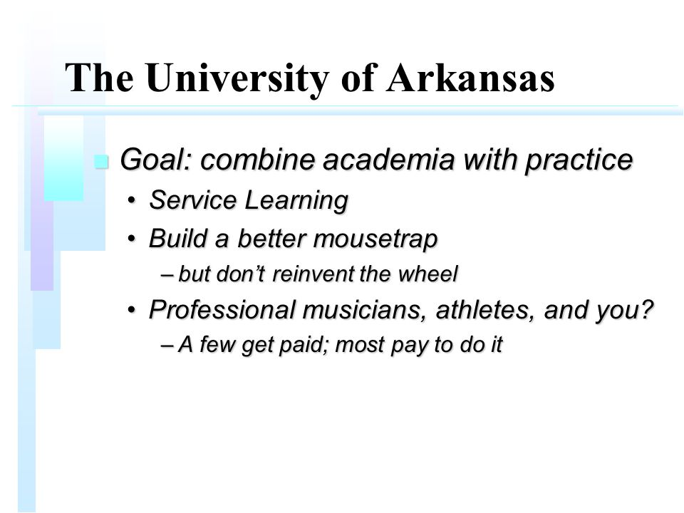 The University of Arkansas n Goal: combine academia with practice Service LearningService Learning Build a better mousetrapBuild a better mousetrap –but don't reinvent the wheel Professional musicians, athletes, and you Professional musicians, athletes, and you.