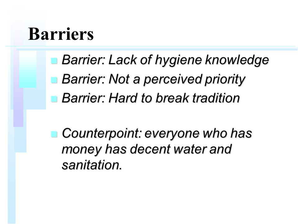 Barriers n Barrier: Lack of hygiene knowledge n Barrier: Not a perceived priority n Barrier: Hard to break tradition n Counterpoint: everyone who has money has decent water and sanitation.