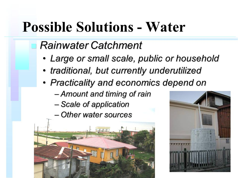 Possible Solutions - Water n Rainwater Catchment Large or small scale, public or householdLarge or small scale, public or household traditional, but currently underutilizedtraditional, but currently underutilized Practicality and economics depend onPracticality and economics depend on –Amount and timing of rain –Scale of application –Other water sources