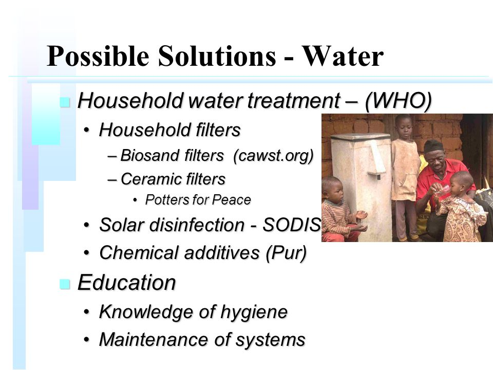 Possible Solutions - Water n Household water treatment – (WHO) Household filtersHousehold filters –Biosand filters (cawst.org) –Ceramic filters Potters for PeacePotters for Peace Solar disinfection - SODISSolar disinfection - SODIS Chemical additives (Pur)Chemical additives (Pur) n Education Knowledge of hygieneKnowledge of hygiene Maintenance of systemsMaintenance of systems