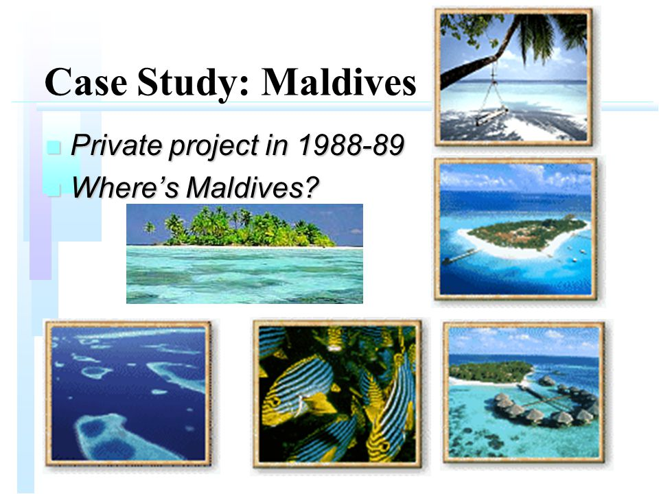 Case Study: Maldives n Private project in 1988-89 n Where's Maldives