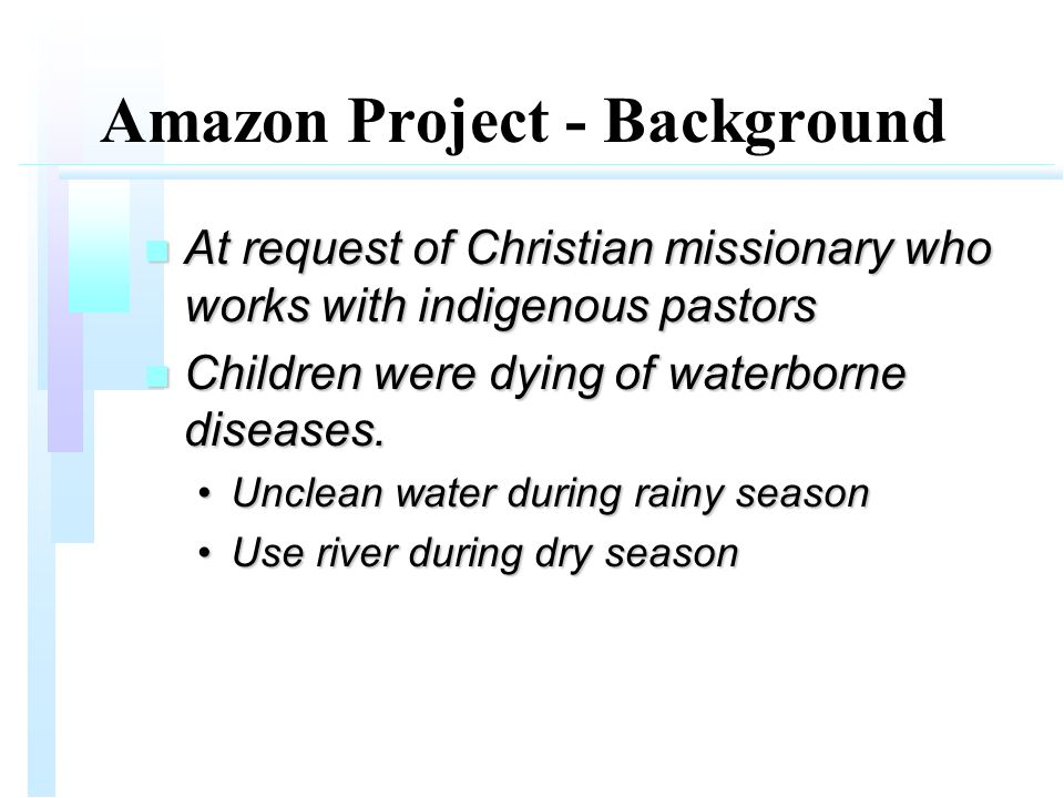 Amazon Project - Background n At request of Christian missionary who works with indigenous pastors n Children were dying of waterborne diseases.