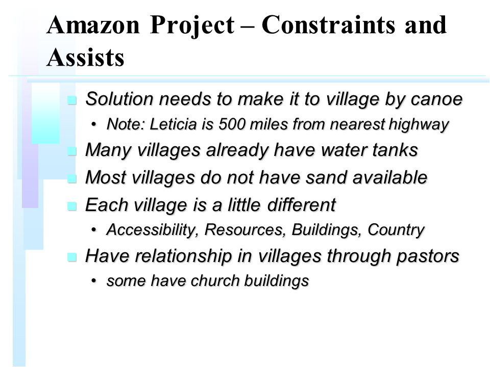 Amazon Project – Constraints and Assists n Solution needs to make it to village by canoe Note: Leticia is 500 miles from nearest highwayNote: Leticia is 500 miles from nearest highway n Many villages already have water tanks n Most villages do not have sand available n Each village is a little different Accessibility, Resources, Buildings, CountryAccessibility, Resources, Buildings, Country n Have relationship in villages through pastors some have church buildingssome have church buildings
