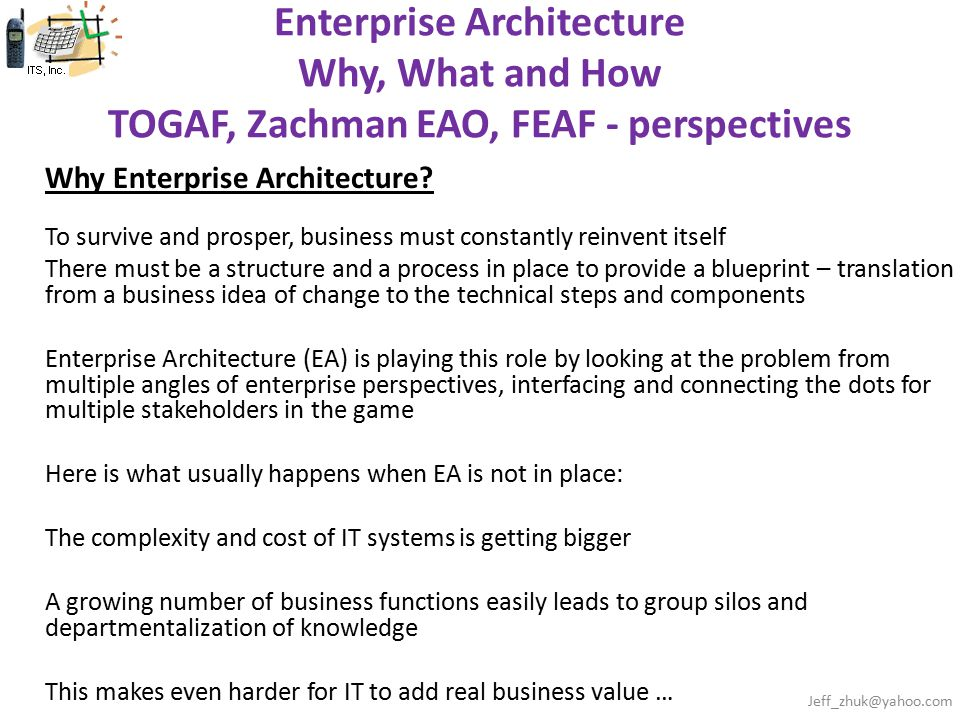 Enterprise Architecture Why, What and How TOGAF, Zachman EAO, FEAF - perspectives Why Enterprise Architecture? To survive and prosper, business must c