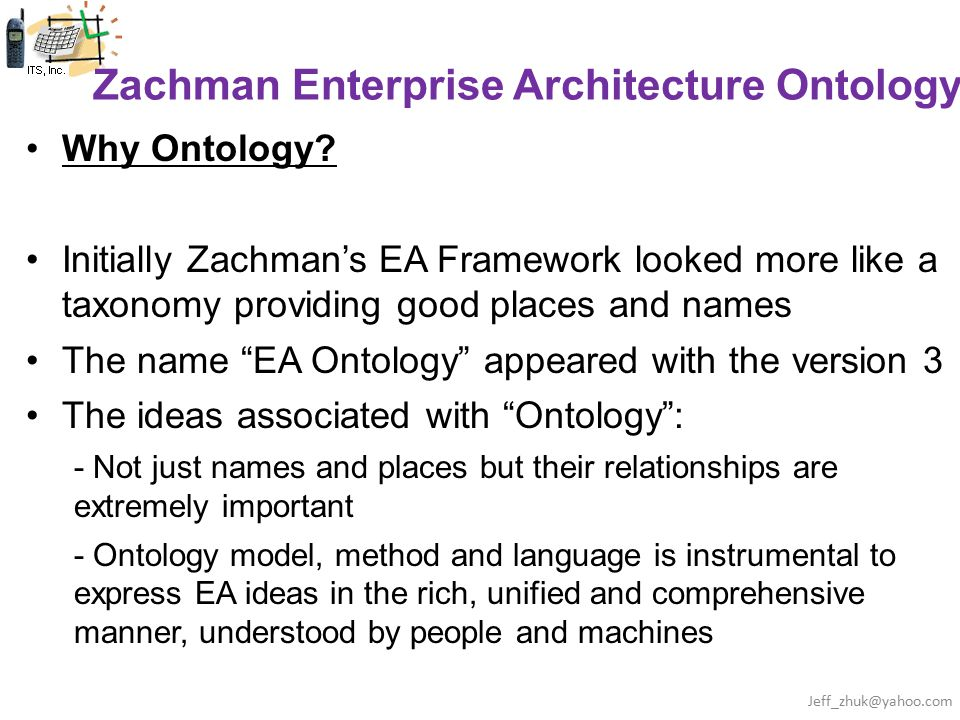 Zachman Enterprise Architecture Ontology Why Ontology? Initially Zachman's EA Framework looked more like a taxonomy providing good places and names Th