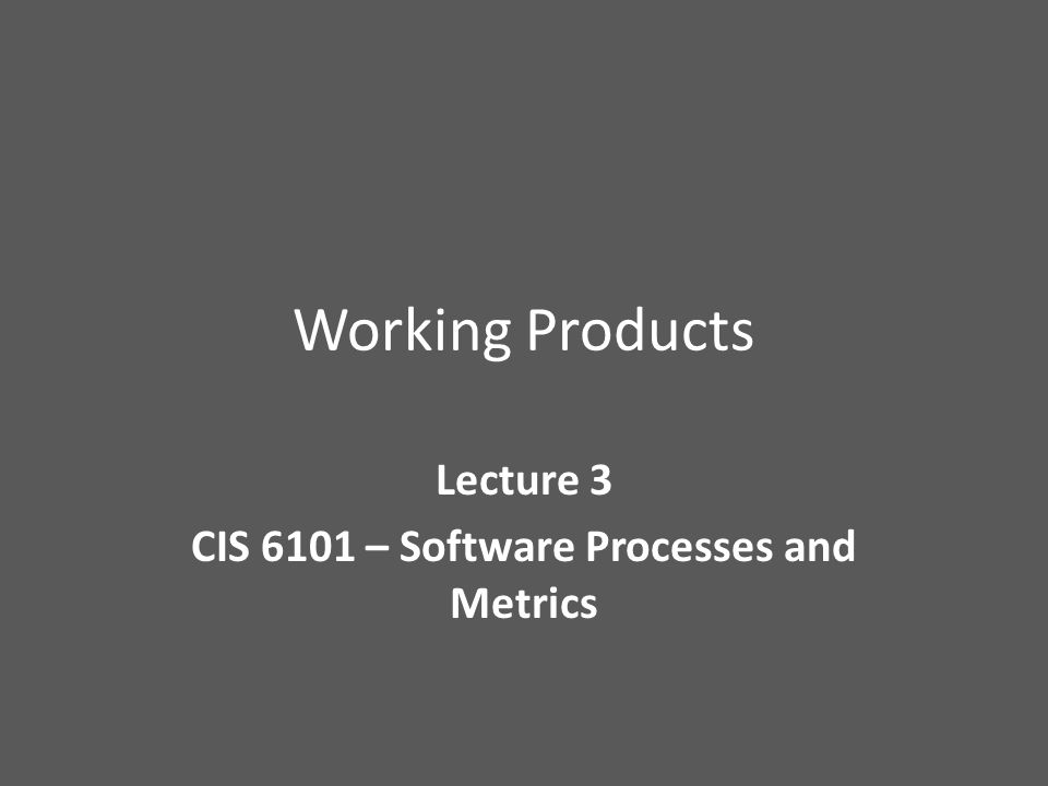 Working Products Lecture 3 CIS 6101 – Software Processes and Metrics