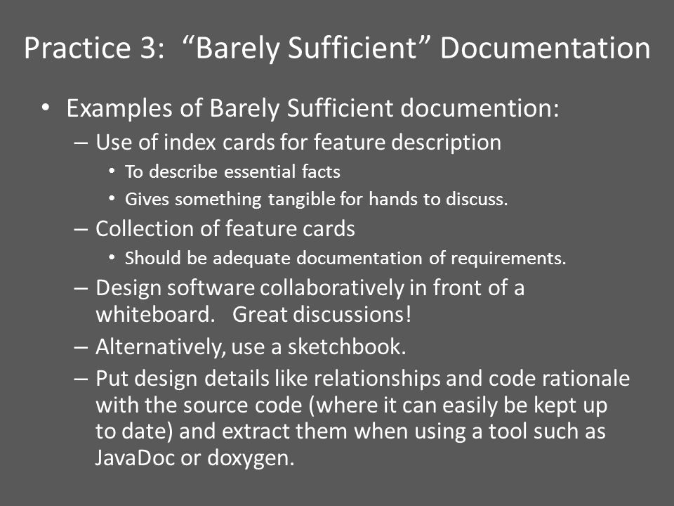 Practice 3: Barely Sufficient Documentation Examples of Barely Sufficient documention: – Use of index cards for feature description To describe essential facts Gives something tangible for hands to discuss.