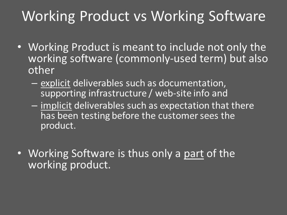 Working Product vs Working Software Working Product is meant to include not only the working software (commonly-used term) but also other – explicit deliverables such as documentation, supporting infrastructure / web-site info and – implicit deliverables such as expectation that there has been testing before the customer sees the product.