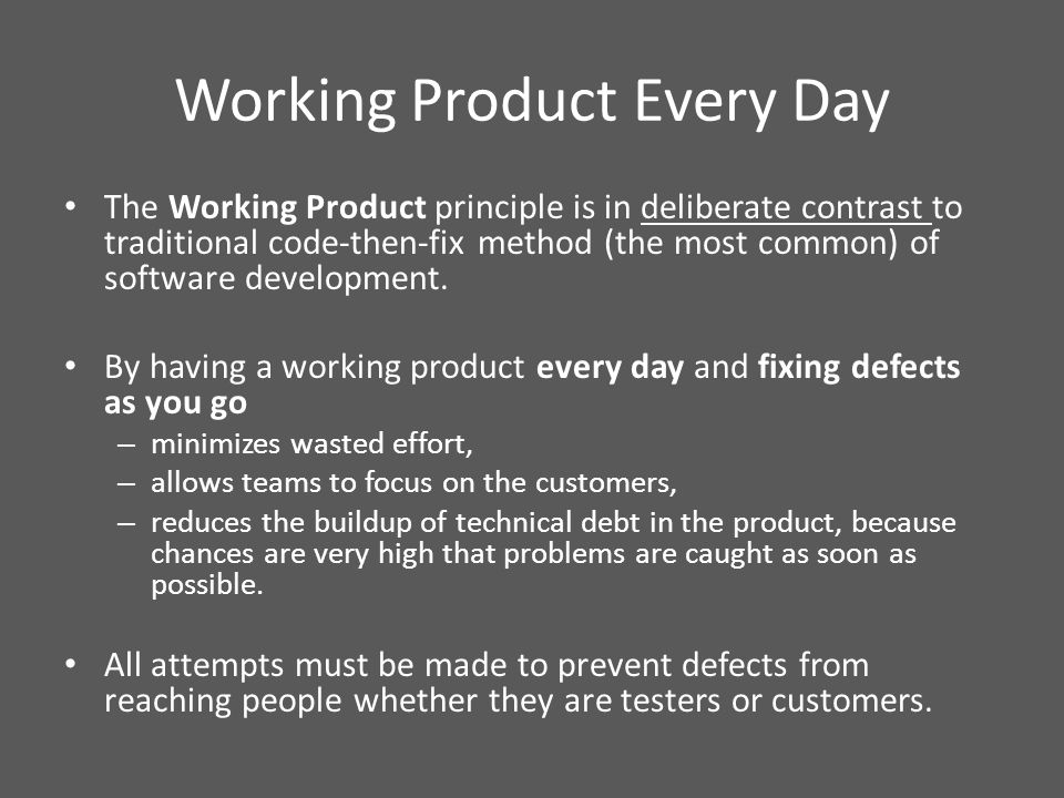 Working Product Every Day The Working Product principle is in deliberate contrast to traditional code-then-fix method (the most common) of software development.