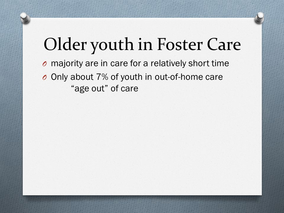 "Older youth in Foster Care O majority are in care for a relatively short time O Only about 7% of youth in out-of-home care ""age out"" of care"