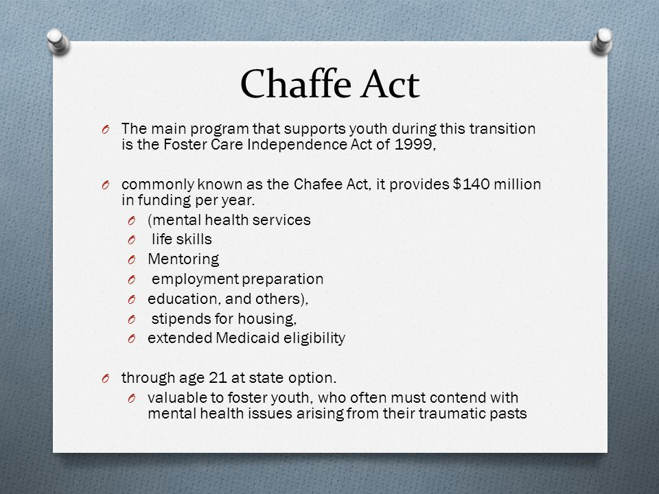 Chaffe Act O The main program that supports youth during this transition is the Foster Care Independence Act of 1999, O commonly known as the Chafee A