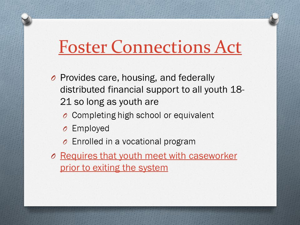Foster Connections Act O Provides care, housing, and federally distributed financial support to all youth 18- 21 so long as youth are O Completing hig