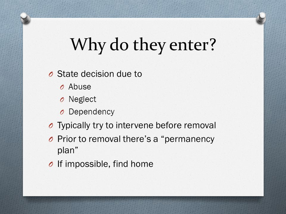"Why do they enter? O State decision due to O Abuse O Neglect O Dependency O Typically try to intervene before removal O Prior to removal there's a ""pe"