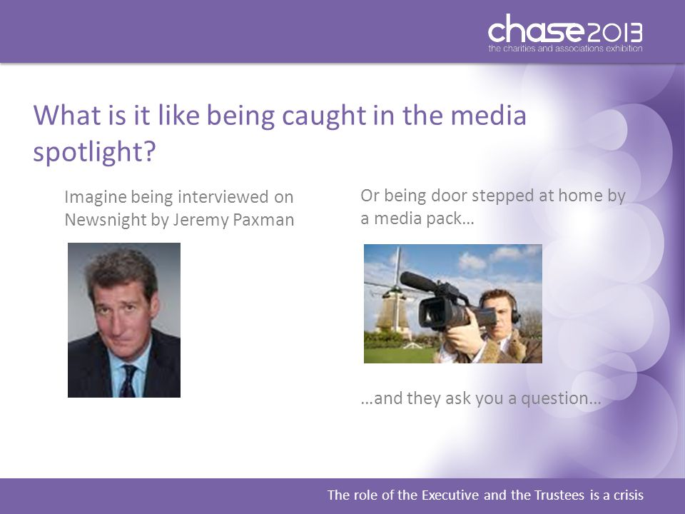 The role of the Executive and the Trustees is a crisis What is it like being caught in the media spotlight.