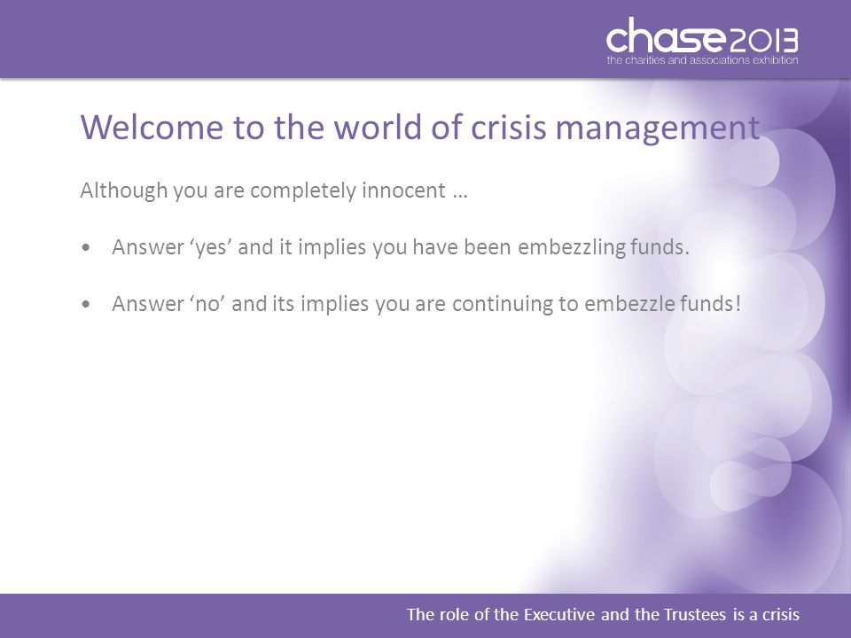 The role of the Executive and the Trustees is a crisis Welcome to the world of crisis management Although you are completely innocent … Answer 'yes' and it implies you have been embezzling funds.