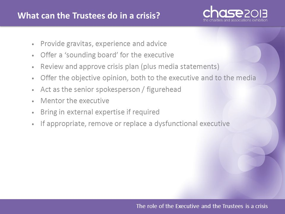What can the Trustees do in a crisis? The role of the Executive and the Trustees is a crisis Provide gravitas, experience and advice Offer a 'sounding
