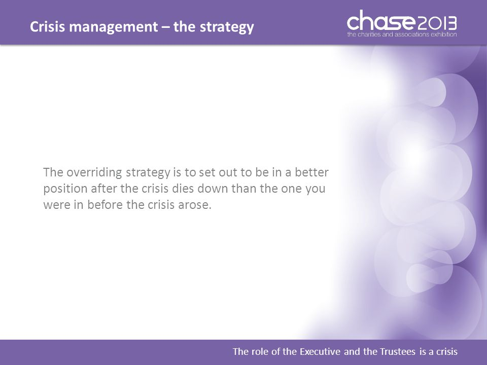 Crisis management – the strategy The role of the Executive and the Trustees is a crisis The overriding strategy is to set out to be in a better positi