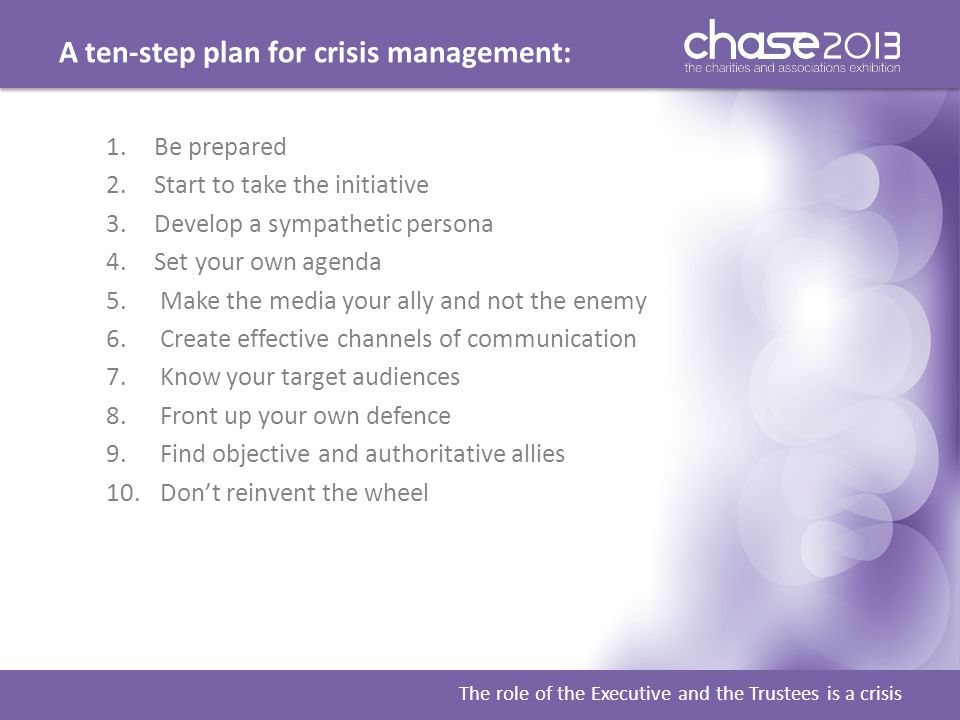 A ten-step plan for crisis management: The role of the Executive and the Trustees is a crisis 1.Be prepared 2.Start to take the initiative 3.Develop a