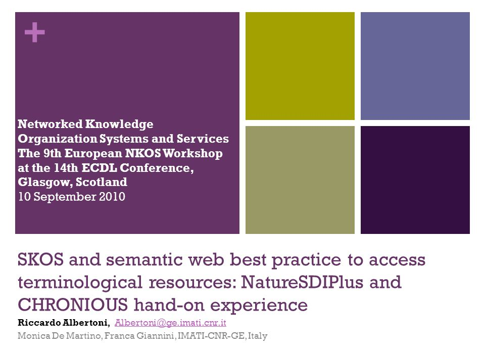 + SKOS and semantic web best practice to access terminological resources: NatureSDIPlus and CHRONIOUS hand-on experience Riccardo Albertoni, Albertoni@ge.imati.cnr.itAlbertoni@ge.imati.cnr.it Monica De Martino, Franca Giannini, IMATI-CNR-GE, Italy Networked Knowledge Organization Systems and Services The 9th European NKOS Workshop at the 14th ECDL Conference, Glasgow, Scotland 10 September 2010