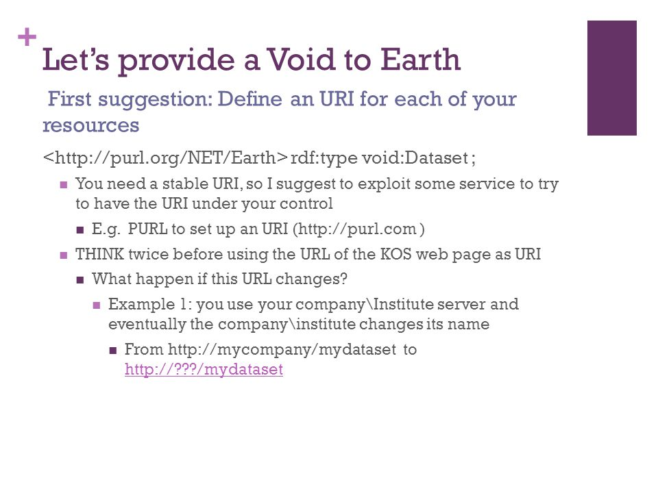 + Let's provide a Void to Earth rdf:type void:Dataset ; You need a stable URI, so I suggest to exploit some service to try to have the URI under your control E.g.